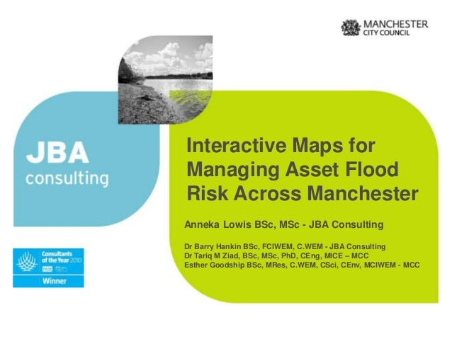 Interactive Maps for Managing Asset Flood Risk Across Manchester Anneka Lowis BSc, MSc - JBA Consulting Dr Barry Hankin BS...
