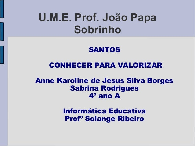 U.M.E. Prof. João Papa       Sobrinho             SANTOS   CONHECER PARA VALORIZARAnne Karoline de Jesus Silva Borges     ...