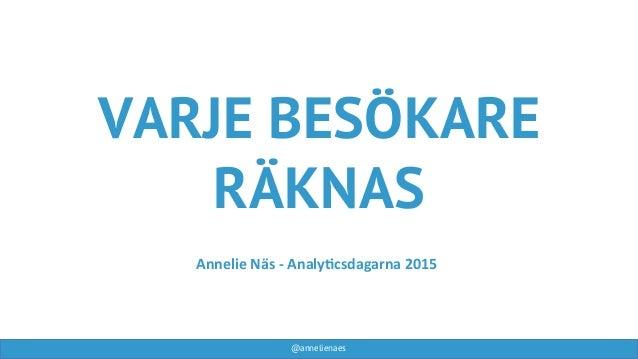 @annelienaes VARJE BESÖKARE RÄKNAS Annelie  Näs  -‐  Analy-csdagarna  2015