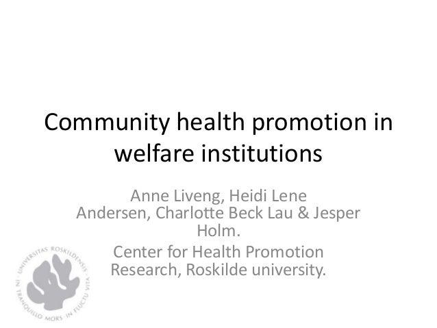 Community health promotion in welfare institutions Anne Liveng, Heidi Lene Andersen, Charlotte Beck Lau & Jesper Holm. Cen...