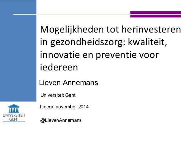 Mogelijkheden tot herinvesteren  in gezondheidszorg: kwaliteit,  innovatie en preventie voor  iedereen  Lieven Annemans  U...