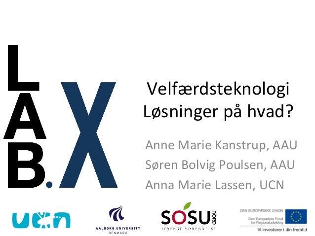 Velfærdsteknologi   Løsninger  på  hvad?   Anne  Marie  Kanstrup,  AAU   Søren  Bolvig  Poulsen,  AA...