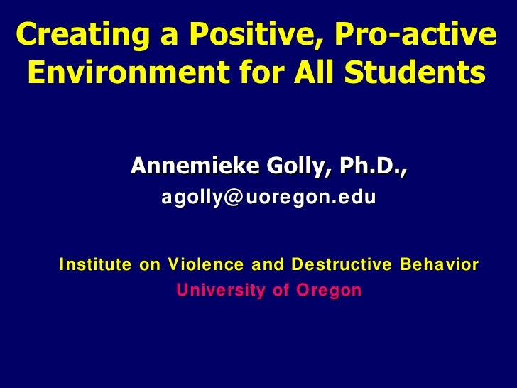 Creating a Positive, Pro-active Environment for All Students         Annemieke Golly, Ph.D.,             agolly@ uoregon.e...
