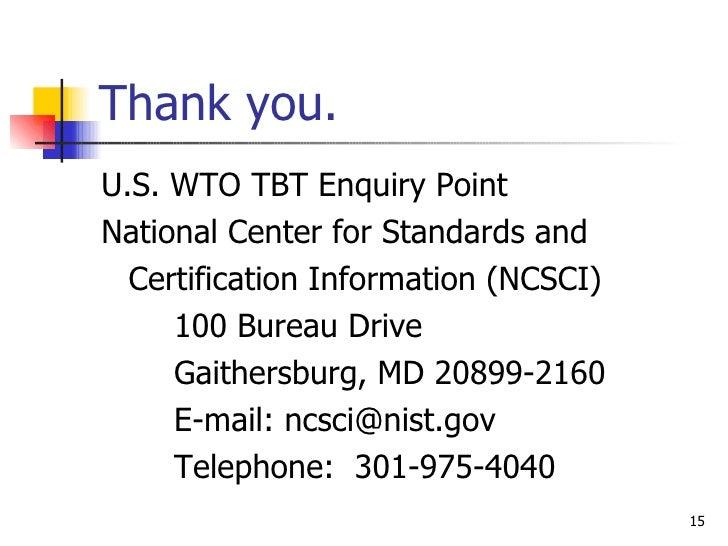 Thank you. <ul><li>U.S. WTO TBT Enquiry Point </li></ul><ul><li>National Center for Standards and </li></ul><ul><li>Certif...