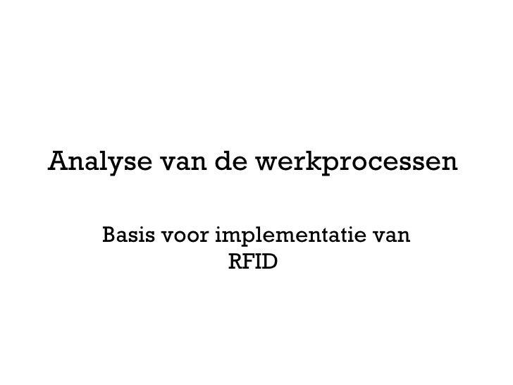 Analyse van de werkprocessen  Basis voor implementatie van RFID