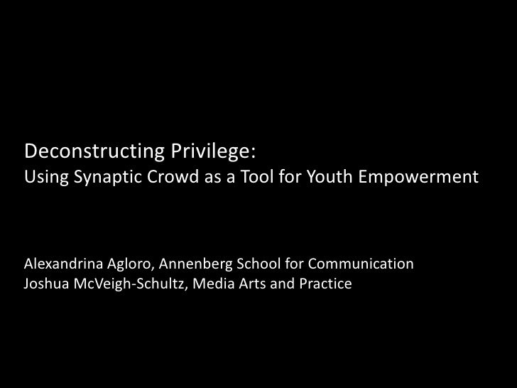 Deconstructing Privilege:Using Synaptic Crowd as a Tool for Youth EmpowermentAlexandrina Agloro, Annenberg School for Comm...