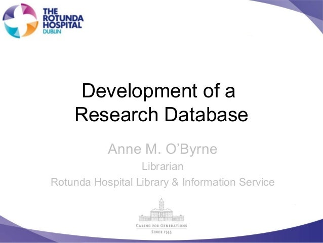 Development of a Research Database Anne M. O'Byrne Librarian Rotunda Hospital Library & Information Service