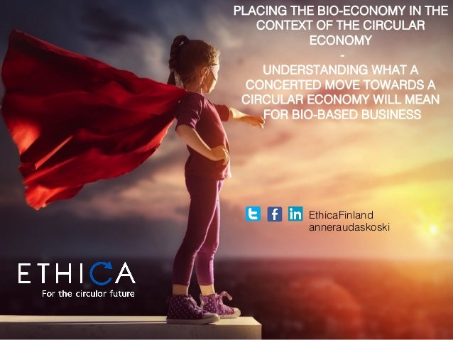 EthicaFinland! anneraudaskoski! PLACING THE BIO-ECONOMY IN THE CONTEXT OF THE CIRCULAR ECONOMY ! -! UNDERSTANDING WHAT A C...