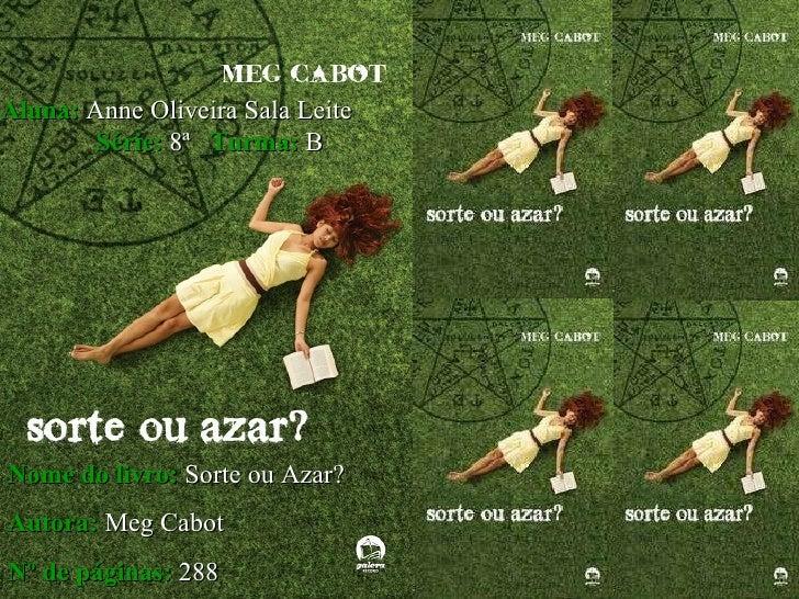 Aluna:   Anne Oliveira Sala Leite   Série:   8ª   Turma:   B Nome do livro:   Sorte ou Azar?   Autora:   Meg Cabot   Nº de...