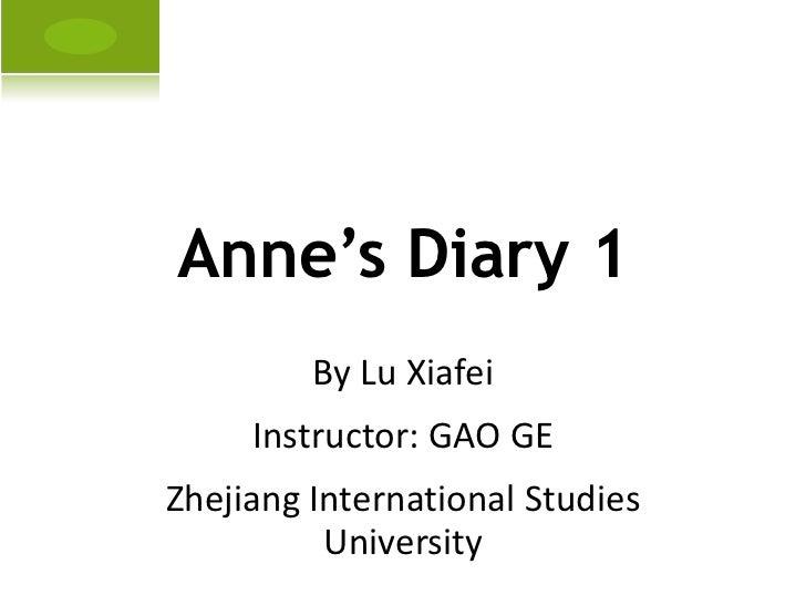 Anne's Diary 1 By Lu Xiafei Instructor: GAO GE Zhejiang International Studies University