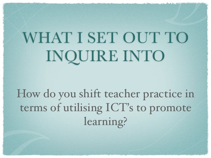 WHAT I SET OUT TO   INQUIRE INTOHow do you shift teacher practice interms of utilising ICT's to promote              learn...
