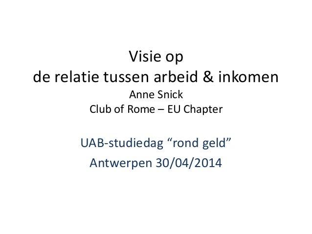 """Visie op de relatie tussen arbeid & inkomen Anne Snick Club of Rome – EU Chapter UAB-studiedag """"rond geld"""" Antwerpen 30/04..."""