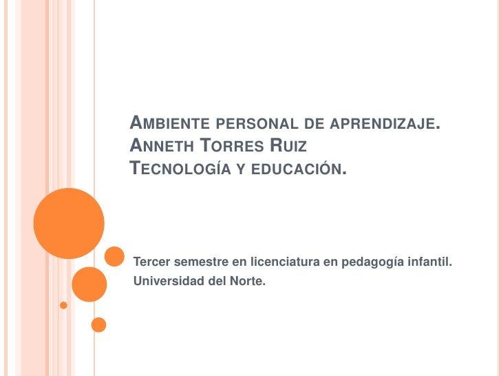 Ambiente personal de aprendizaje. Anneth Torres RuizTecnología y educación.<br />Tercer semestre en licenciatura en pedago...
