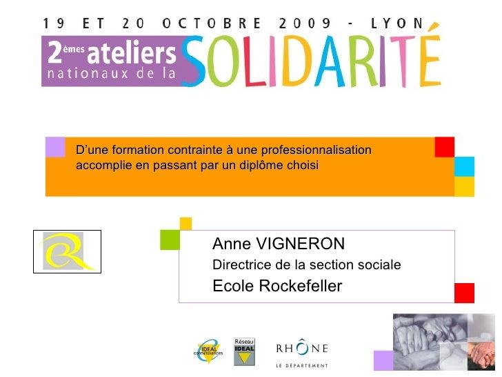 Anne VIGNERON Directrice de la section sociale Ecole Rockefeller D'une formation contrainte à une professionnalisation acc...
