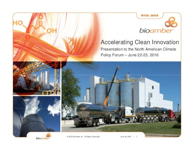 © 2015 BioAmber Inc. All Rights Reserved. June 26, 2016 :: 1 Accelerating Clean Innovation Presentation to the North Ameri...