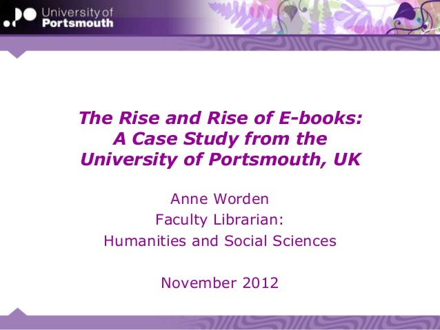 The Rise and Rise of E-books:   A Case Study from theUniversity of Portsmouth, UK          Anne Worden       Faculty Libra...