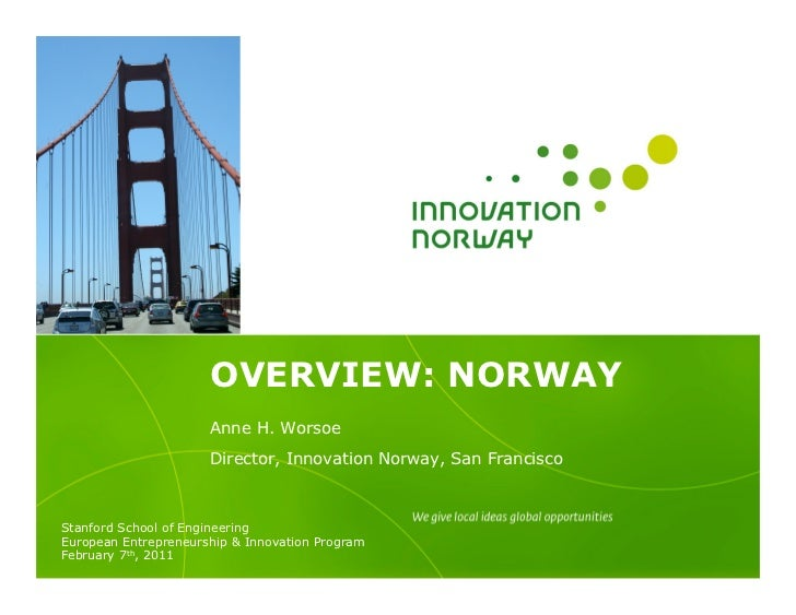 OVERVIEW: NORWAY                      Anne H. Worsoe                      Director, Innovation Norway, San FranciscoStanfo...