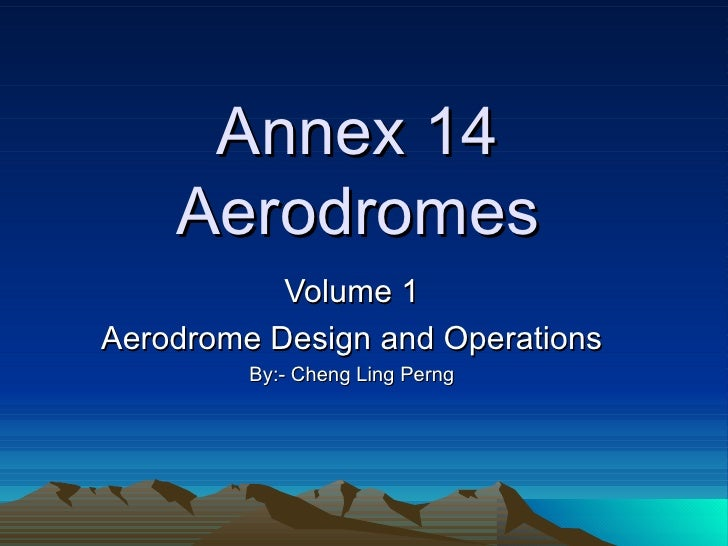 Annex 14 Aerodromes Volume 1 Aerodrome Design and Operations By:- Cheng Ling Perng