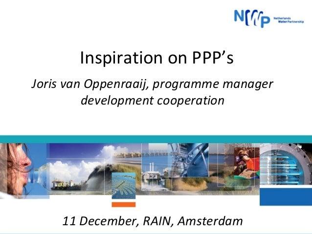 Inspiration on PPP's Joris van Oppenraaij, programme manager development cooperation  11 December, RAIN, Amsterdam