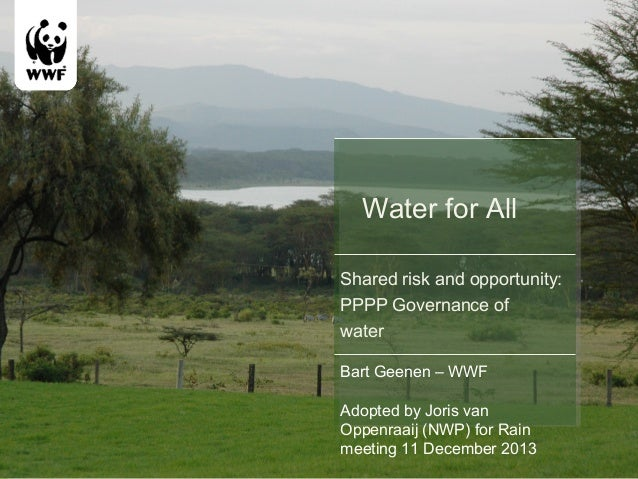 Water for All Shared risk and opportunity: PPPP Governance of water Bart Geenen – WWF Adopted by Joris van Oppenraaij (NWP...