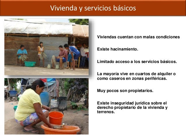 Viviendas cuentan con malas condiciones Existe hacinamiento. Limitado acceso a los servicios básicos. La mayoría vive en c...