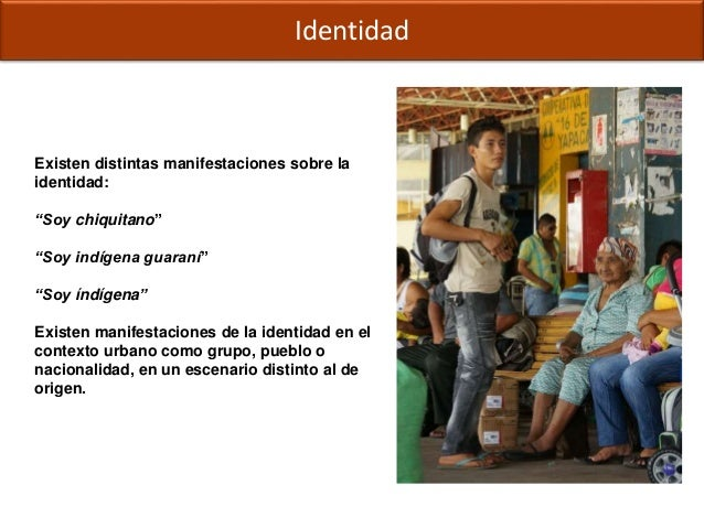 """Identidad Existen distintas manifestaciones sobre la identidad: """"Soy chiquitano"""" """"Soy indígena guaraní"""" """"Soy índígena"""" Exi..."""
