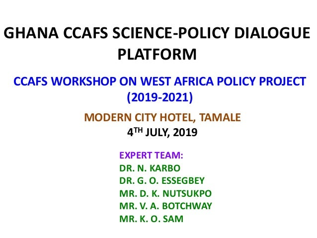 GHANA CCAFS SCIENCE-POLICY DIALOGUE PLATFORM CCAFS WORKSHOP ON WEST AFRICA POLICY PROJECT (2019-2021) EXPERT TEAM: DR. N. ...