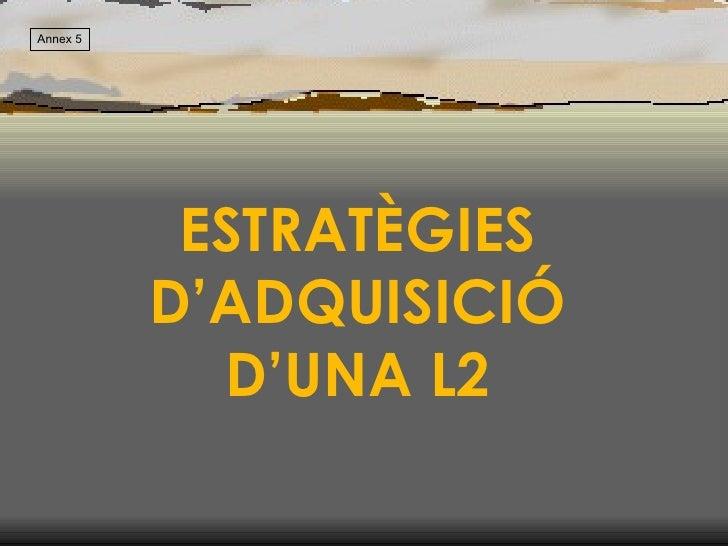ESTRATÈGIES D'ADQUISICIÓ D'UNA L2 Annex 5