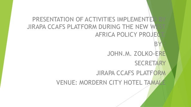 PRESENTATION OF ACTIVITIES IMPLEMENTED BY JIRAPA CCAFS PLATFORM DURING THE NEW WEST AFRICA POLICY PROJECT. BY : JOHN.M. ZO...