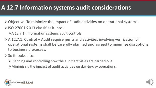  Objective: To minimize the impact of audit activities on operational systems.  ISO 27001:2013 classifies it into: A 12...