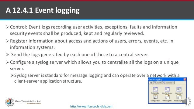 A 12.4.1 Event logging  Control: Event logs recording user activities, exceptions, faults and information security events...