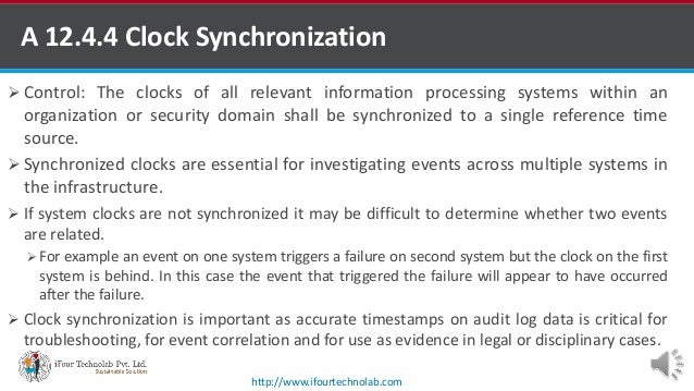 A 12.4.4 Clock Synchronization  Control: The clocks of all relevant information processing systems within an organization...