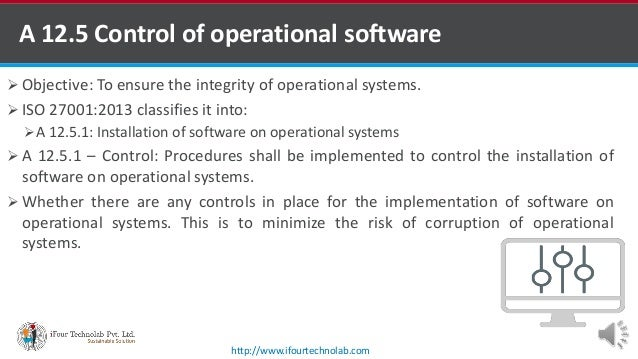 A 12.5 Control of operational software  Objective: To ensure the integrity of operational systems.  ISO 27001:2013 class...