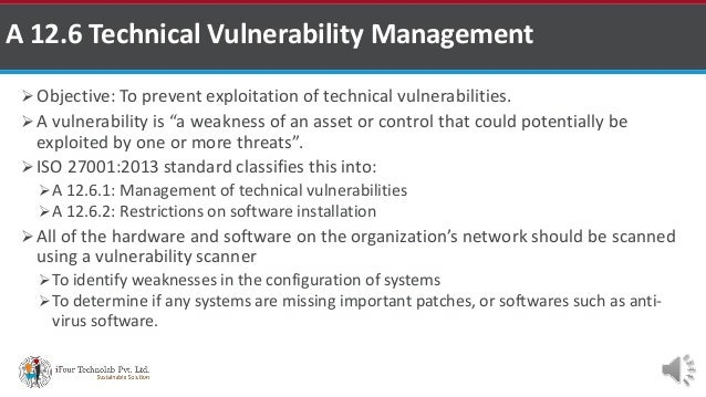 """ Objective: To prevent exploitation of technical vulnerabilities.  A vulnerability is """"a weakness of an asset or control..."""