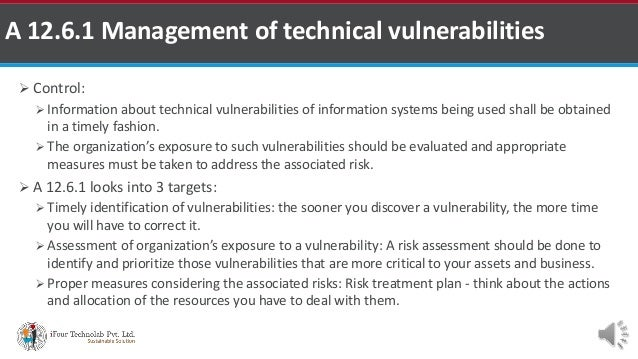  Control:  Information about technical vulnerabilities of information systems being used shall be obtained in a timely f...