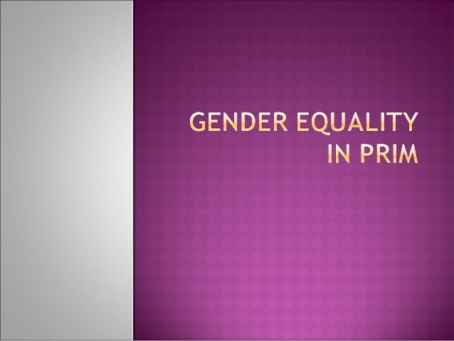  What is gender?  What is gender inequality?  Why is gender equality important for PRIM?  Do we have a choice?  How c...