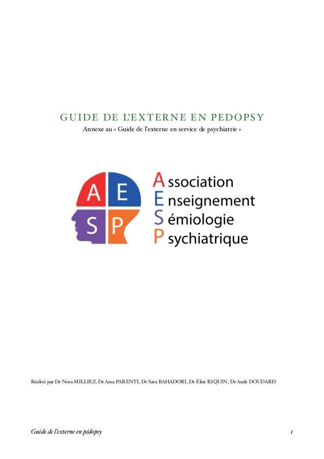 GUIDE DE L'EXTERNE EN PEDOPSY Annexe au « Guide de l'externe en service de psychiatrie » Réalisé par Dr Nora MILLIEZ, Dr A...