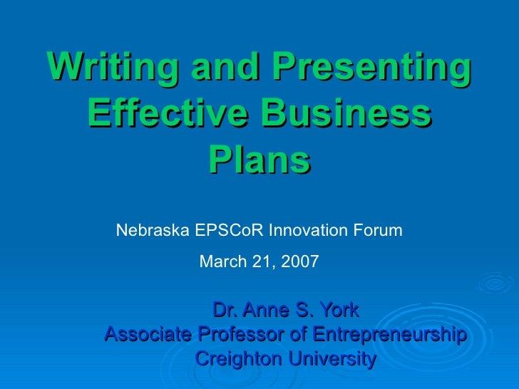 Writing and Presenting Effective Business Plans Dr. Anne S. York Associate Professor of Entrepreneurship Creighton Univers...