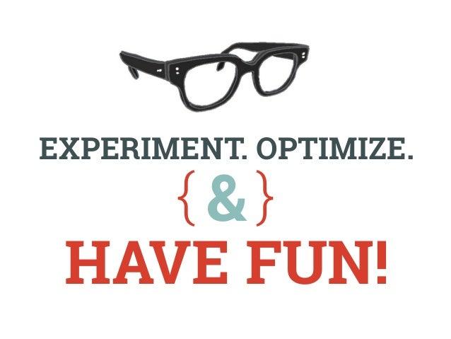 Experiment. Optimize.  &  have fun!