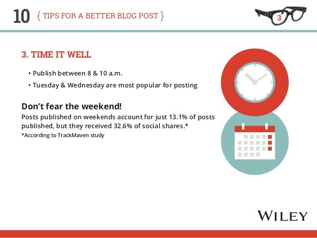 10 tips for a better blog post  3. Time It Well  • Publish between 8 & 10 a.m.  • Tuesday & Wednesday are most popular for...