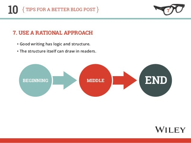10 tips for a better blog post  7. Use a Rational Approach  • Good writing has logic and structure.  • The structure itsel...