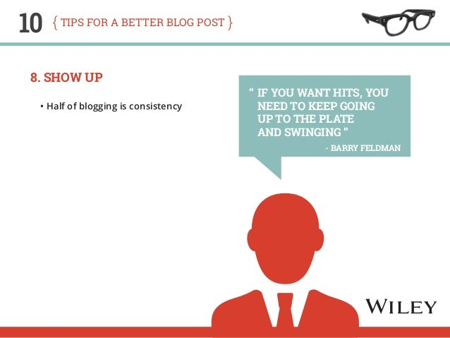 10 tips for a better blog post  8. Show Up  • Half of blogging is consistency  If you want hits, you  need to keep going  ...