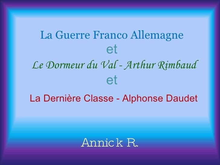 La Guerre Franco Allemagne et   Le Dormeur du Val - Arthur Rimbaud et   La Dernière Classe - Alphonse Daudet Annick R.