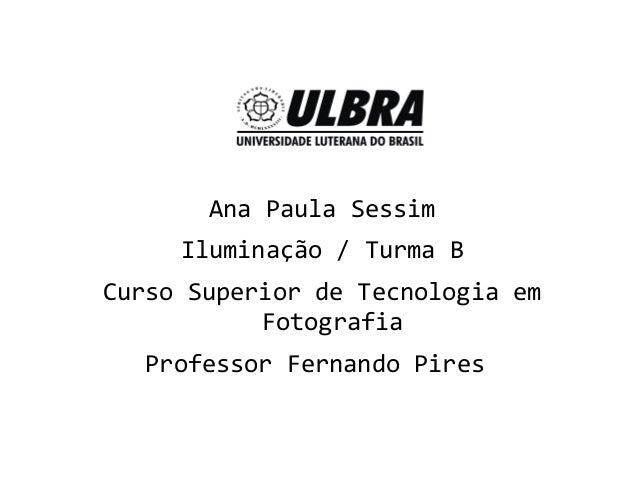 Ana Paula SessimIluminação / Turma BCurso Superior de Tecnologia emFotografiaProfessor Fernando Pires