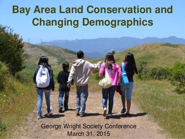 Bay Area Land Conservation and Changing Demographics George Wright Society Conference March 31, 2015
