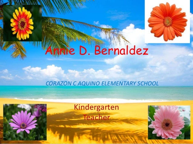 Annie D. Bernaldez CORAZON C AQUINO ELEMENTARY SCHOOL Kindergarten Teacher
