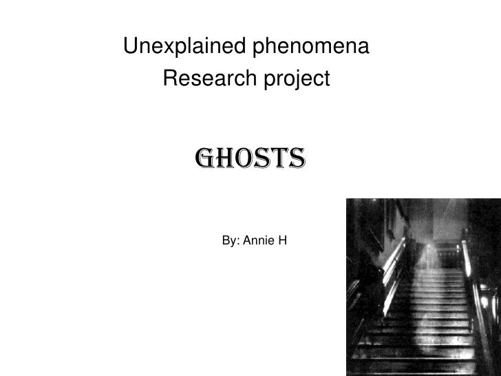 Unexplained phenomena   Research project      Ghosts        By: Annie H