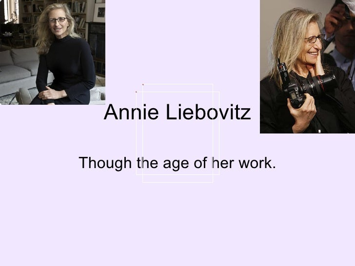 Annie Liebovitz Though the age of her work.