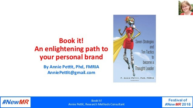 Book	It!	 Annie	Pe-t,	Research	Methods	Consultant	 Festival of #NewMR 2018 	 	 Book	it!		 An	enlightening	path	to	 your	pe...