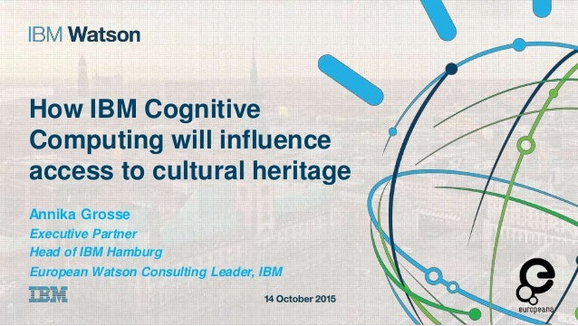access to cultural heritage Annika Grosse Executive Partner Head of IBM Hamburg European Watson Consulting Leader, IBM How...
